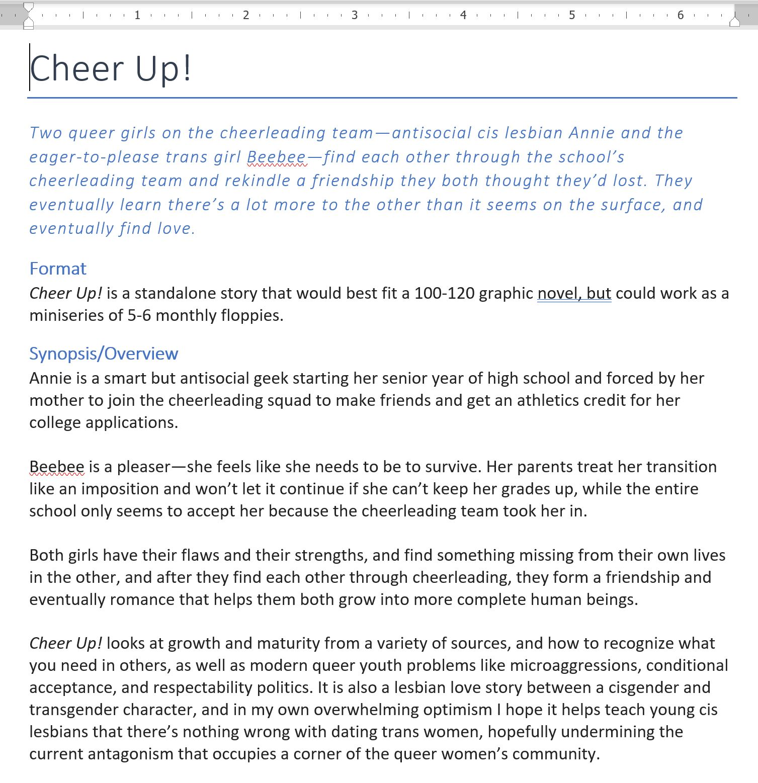 Cheer Up! Two queer girls on the cheerleading team—antisocial cis lesbian Annie and the eager-to-please trans girl Beebee—find each other through the school's cheerleading team and rekindle a friendship they both thought they'd lost. They eventually learn there's a lot more to the other than it seems on the surface, and eventually find love. Format Cheer Up! is a standalone story that would best fit a 100-120 graphic novel, but could work as a miniseries of 5-6 monthly floppies.  Synopsis/Overview Annie is a smart but antisocial geek starting her senior year of high school and forced by her mother to join the cheerleading squad to make friends and get an athletics credit for her college applications.  Beebee is a pleaser—she feels like she needs to be to survive. Her parents treat her transition like an imposition and won't let it continue if she can't keep her grades up, while the entire school only seems to accept her because the cheerleading team took her in.  Both girls have their flaws and their strengths, and find something missing from their own lives in the other, and after they find each other through cheerleading, they form a friendship and eventually romance that helps them both grow into more complete human beings.  Cheer Up! looks at growth and maturity from a variety of sources, and how to recognize what you need in others, as well as modern queer youth problems like microaggressions, conditional acceptance, and respectability politics. It is also a lesbian love story between a cisgender and transgender character, and in my own overwhelming optimism I hope it helps teach young cis lesbians that there's nothing wrong with dating trans women, hopefully undermining the current antagonism that occupies a corner of the queer women's community.